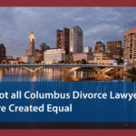 Not All Columbus Divorce Lawyers are Created Equal