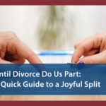 Until Divorce Do Us Part: A Quick Guide to a Joyful Split